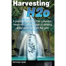 Harvesting H2o: A prepper's guide to the collection, treatment, and storage of drinking water while living off the grid. by Nicholas Hyde (2012-12-21)