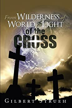 From Wilderness of World to Light of the Cross by [Gilbert Strueh]