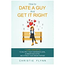 How To Date A Guy And Get It Right: 7 Core Concepts To Multiply Your Confidence Level, Eliminate Bad Dates, And Attract Your Dream Partner