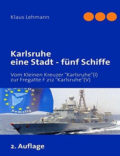 Karlsruhe eine Stadt - fünf Schiffe: Vom kaiserlichen Kleinen Kreuzer Karlsruhe (I) zur Fregatte F 212 Karlsruhe (V) der deutschen Marine