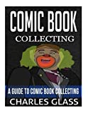 Comic Book Collecting: A Guide To Comic Book Collecting