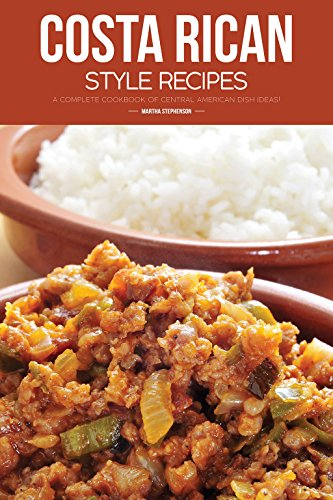 Costa Rican Style Recipes: A Complete Cookbook of Central American Dish Ideas! by Martha Stephenson