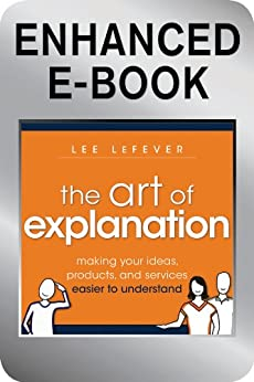 The Art of Explanation, Enhanced Edition: Making your Ideas, Products, and Services Easier to Understand by [LeFever, Lee]