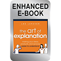 The Art of Explanation, Enhanced Edition: Making your Ideas, Products, and Services Easier to Understand (English Edition)