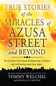 True Stories of the Miracles of Azusa Street and Beyond: Re-live One of The Greastest Outpourings in History t
