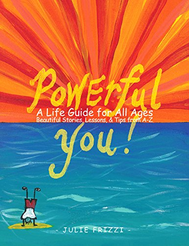 Powerful You! A Life Guide for All Ages Beautiful Stories, Lessons, Tips from A-Z