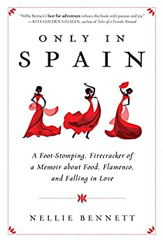 Only in Spain: A Foot-Stomping, Firecracker of a Memoir about Food, Flamenco, and Falling in Love by [Bennett, Nellie]