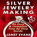 Silver Jewelry Making: An Easy & Complete Step by Step Guide Audiobook by Janet Evans Narrated by Christine Padovan