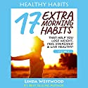 Healthy Habits, Book 2: 17 EXTRA Morning Habits That Help You Lose Weight, Feel Energized & Live Healthy! Audiobook by Linda Westwood Narrated by Claire Heffron