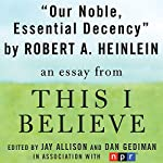 Our Noble, Essential Decency: A 'This I Believe' Essay | Robert A. Heinlein