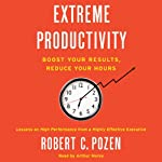 Extreme Productivity: Boost Your Results, Reduce Your Hours | Robert C. Pozen