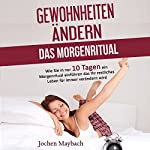 Gewohnheiten ändern - Das Morgenritual [Changing Habits: The Morning Ritual]: Wie Sie in nur 10 Tagen ein Morgenritual einführen das Ihr restliches Leben für immer verändern wird | Jochen Maybach