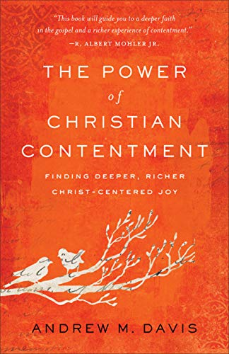 The Power of Christian Contentment: Finding Deeper, Richer Christ-Centered Joy by [Davis, Andrew M.]