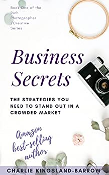 Photography And Creative Business Secrets - The Strategies You Need To Stand Out In An Overcrowded Industry (Rich Photographer / Creative Series Book 1) by [Kingsland-Barrow, Charlie]