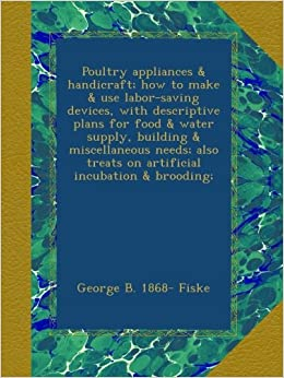 Poultry appliances and handicraft: how to make and use labor-saving devices, with descriptive plans for food and water supply, building and miscellaneous ... treats on artificial incubation and brooding:
