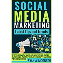 SOCIAL MEDIA MARKETING: Latest Tips and Trends: Give your brand a boost and grow your business on Facebook, Twitter, YouTube, WhatsApp, Instagram, Pinterest and more!