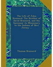 The Life of John Brainerd: The Brother of David Brainerd, and His Successor As Missionary to the Indians of New Jersey ...