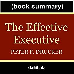 The Effective Executive: The Definitive Guide to Getting the Right Things Done by Peter Drucker - Book Summary