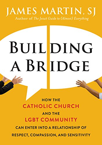 Building a Bridge: How the Catholic Church and the LGBT Community Can Enter into a Relationship of Respect, Compassion, and Sensitivity by [Martin, James]