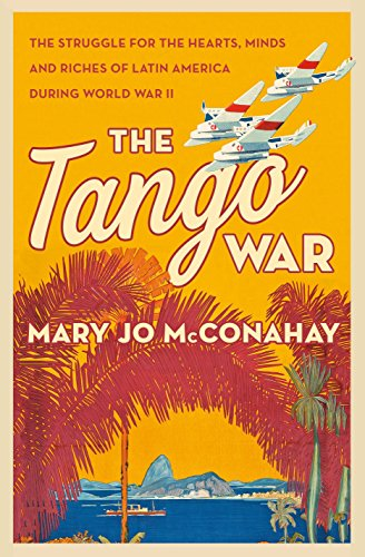 The Tango War: The Struggle for the Hearts, Minds and Riches of Latin America During World War II