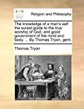 The Knowledge of a Man's Self the Surest Guide to the True Worship of God, and Good Government of the Mind and Body by Thomas Tryon, Gent, Thomas Tryon, 114091359X