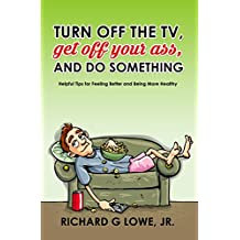 Turn off the TV, Get off Your Ass, and do Something: Helpful Tips for Feeling Better and Being More Healthy (Get Motivated Book 1)
