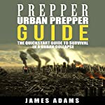 Urban Prepper Guide: The Quickstart Guide to Survival in a Urban Collapse | James Adams
