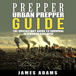 Urban Prepper Guide: The Quickstart Guide to Survival in a Urban Collapse