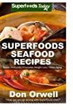 Superfoods Seafood Recipes: Over 35 Quick & Easy Gluten Free Low Cholesterol Whole Foods Recipes full of Antioxidants & Phytochemicals (Natural Weight Loss Transformation) (Volume 100)