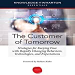 The Customer of Tomorrow: Strategies for Keeping Pace with Rapidly Changing Behaviors, Technologies, and Expectations | Barbara Kahn - foreword,Knowledge@Wharton