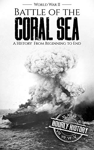 Battle of the Coral Sea - World War II: A History from Beginning to End (World War 2 Battles Book 10) (Of Sea Coral The)