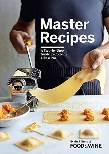 Master Recipes: A Step-By-Step Guide to Cooking Like a Pro by The Editors of Food & Wine
