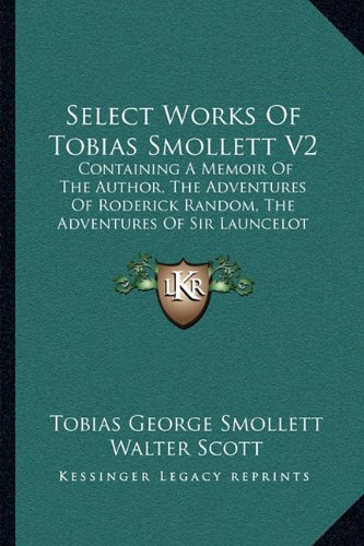 Select Works of Tobias Smollett V2: Containing a Memoir of the Author, the Adventures of Roderick Random, the Adventures of Sir Launcelot Greaves, the