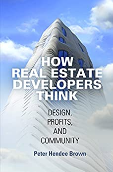 How Real Estate Developers Think: Design, Profits, and Community (The City in the Twenty-First Century) by [Brown, Peter Hendee]