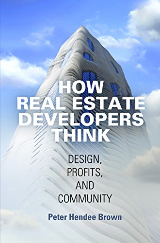 How Real Estate Developers Think: Design, Profits, and Community (The City in the Twenty-First Century)