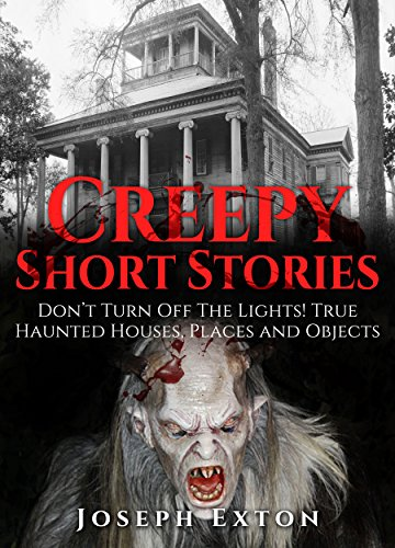 Creepy Short Stories: Don't Turn Off The Lights! True Haunted Houses, Places and Objects (Scary Ghost Stories Book 2)