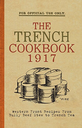 The Trench Cook Book 1917: Western Front Recipes from Bully Beef Pie to Trench Tea by The War Office