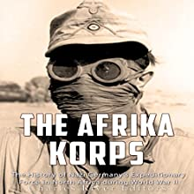 The Afrika Korps: The History of Nazi Germany's Expeditionary Force in North Africa During World War II Audiobook by Charles River Editors Narrated by Colin Fluxman