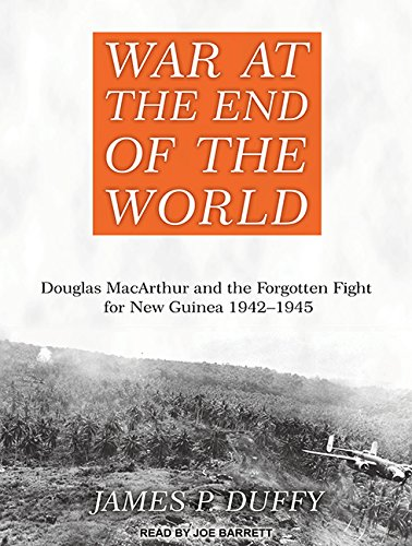War at the End of the World: Douglas MacArthur and the Forgotten Fight for New Guinea 1942-1945