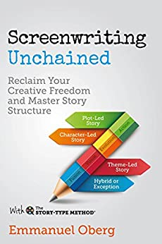 Screenwriting Unchained: Reclaim Your Creative Freedom and Master Story Structure (With The Story-Type Method Book 1) by [Oberg, Emmanuel]
