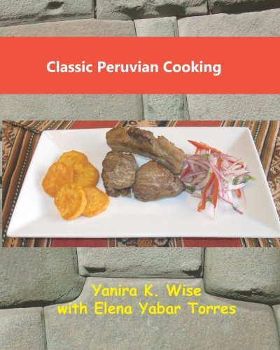 Classic Peruvian Cooking by Yanira K. Wise