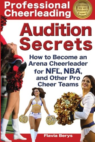 Professional Cheerleading Audition Secrets: How To Become an Arena Cheerleader for NFL®, NBA®, and Other Pro Cheer Teams (Volume 1)