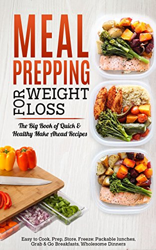 Meal Prepping for Weight Loss: The Big Book of Quick & Healthy Make Ahead Recipes. Easy to Cook, Prep, Store, Freeze: Packable lunches, Grab & Go Breakfasts, ... Wholesome Dinners (120+ Recipes with Pics) by Maple Grove Press