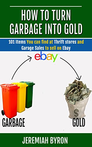 How to turn Garbage into Gold: 101 Items You can find at Thrift stores and Garage Sales to sell on Ebay. (