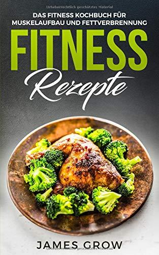 Fitness Rezepte - Das Fitness Kochbuch: 50 Muskelaufbau Rezepte zum Fett Verbrennen und für die Gesunde Ernährung Taschenbuch – 5. September 2018 James Grow Independently published 1720031967 Poetry / African