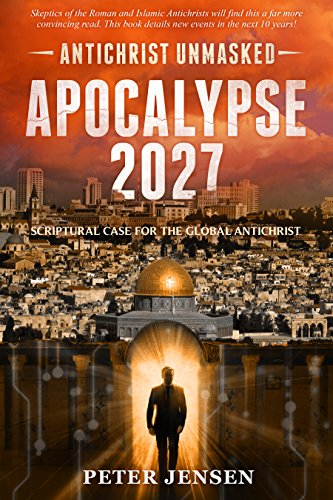 Apocalypse 2027: Antichrist Unmasked: Scriptural Case for the Global Antichrist by [Jensen, Peter]