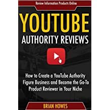 YouTube Authority Reviews:  How to Create a YouTube Authority Figure Business and Become the Go-To Product Reviewer...
