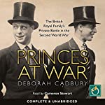 Princes at War: The British Royal Family's Private Battle in the Second World War | Deborah Cadbury