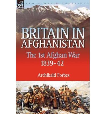 Read Online [(Britain in Afghanistan 1: The First Afghan War 1839-42)] [Author: Archibald Forbes] published on (August, 2007) PDF