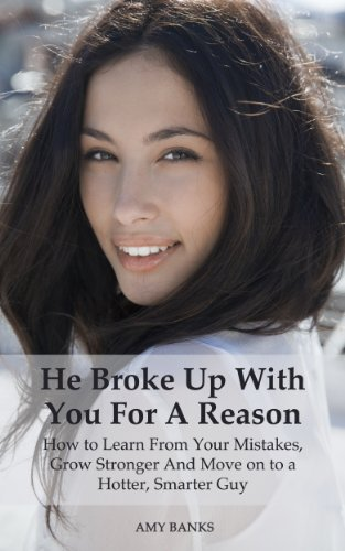 He Broke Up With You For A Reason: How to Learn From Your Mistakes, Grow Stronger And Move on to a Hotter, Smarter Guy